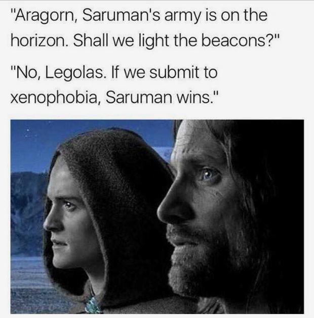 «Арагорн, армия Сарумана на горизонте. Мы должны зажечь сигнальные огни?»  «Нет, Леголас. Если мы поддадимся ксенофобии, это будет означать, что Саруман победил»