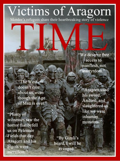 """«Жертвы Арагорна: беженцы из Мордора делятся своими душераздирающими историями. """"Мы заслуживаем бесплатно есть человеческую плоть""""; """"Западу плевать на нас, несмотря на то что время людей подошло к концу""""; """"Арагорн рубил нас своим мечом, будто мы бесчеловечные монстры. Он и его фанатики были безжалостны""""»"""