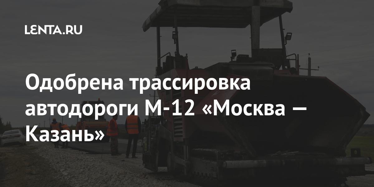 Одобрена трассировка автодороги М-12 «Москва — Казань»