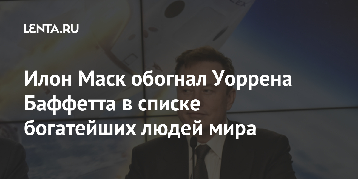 Илон Маск обогнал Уоррена Баффетта в списке богатейших людей мира