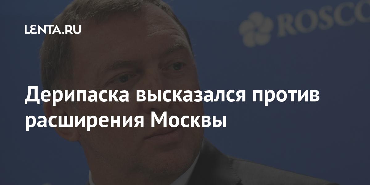 Дерипаска высказался против расширения Москвы