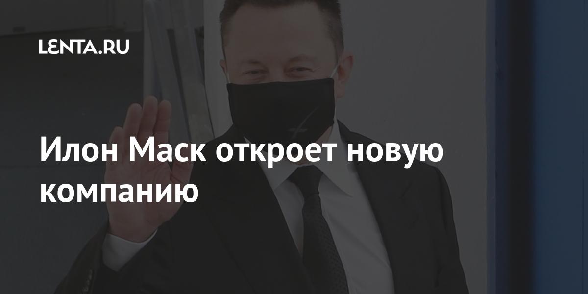 Илон Маск откроет новую компанию
