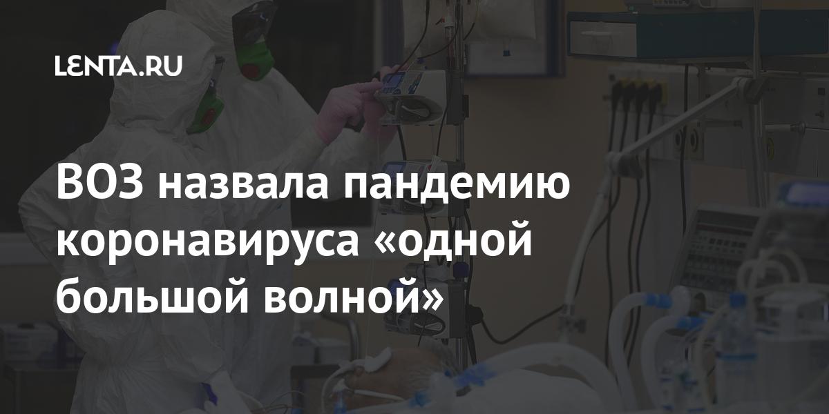 ВОЗ назвала пандемию коронавируса «одной большой волной»
