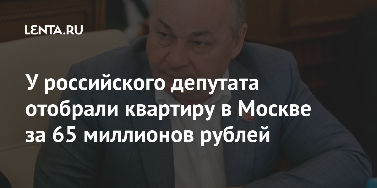У российского депутата отобрали квартиру в Москве за 65 миллионов рублей