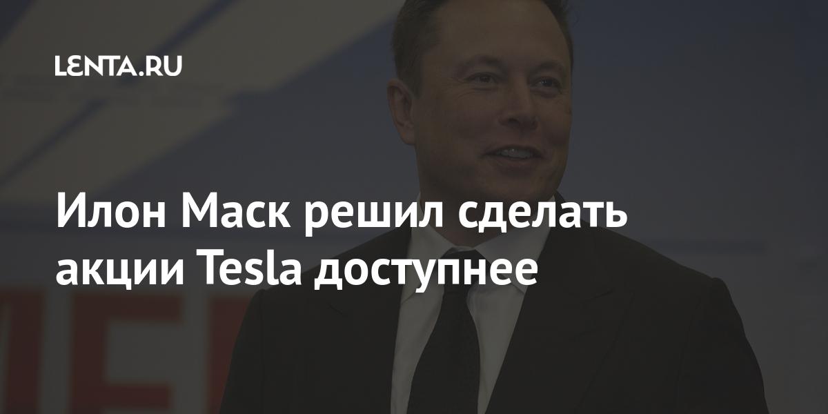 Илон Маск решил сделать акции Tesla доступнее - Lenta.ru