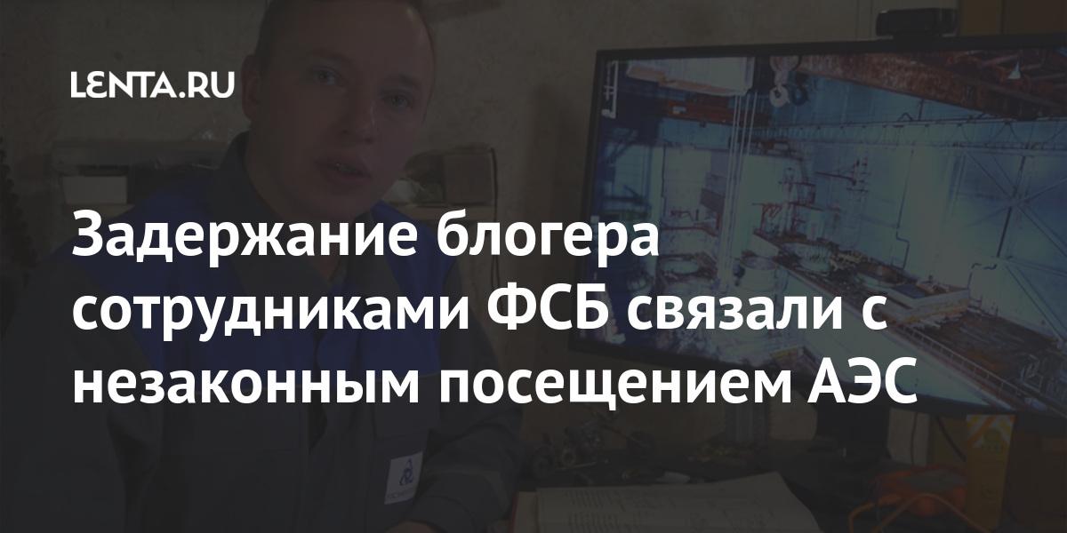 Задержание блогера сотрудниками ФСБ связали с незаконным посещением АЭС - Lenta.ru