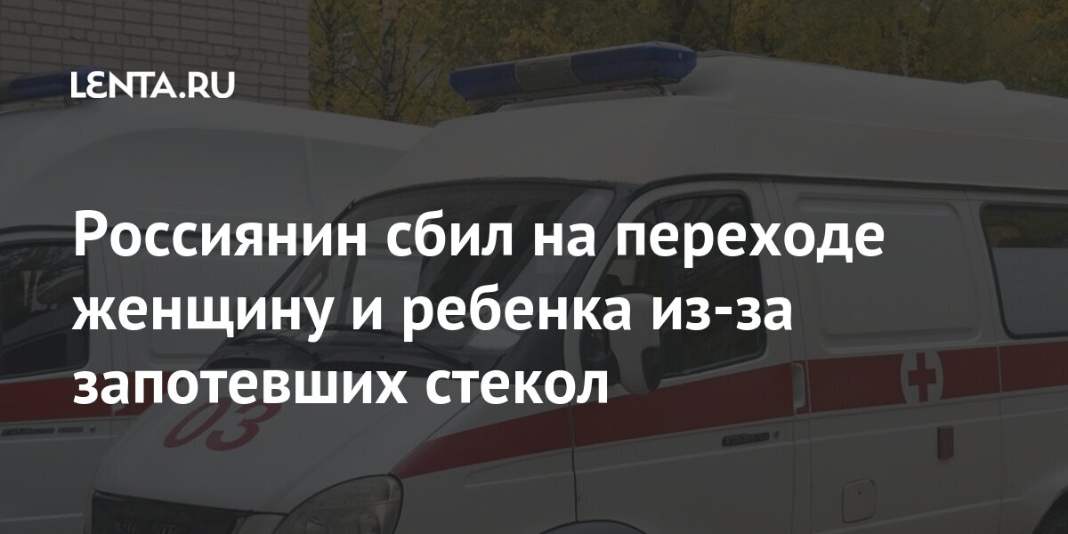 Россиянин сбил на переходе женщину и ребенка из-за запотевших стекол