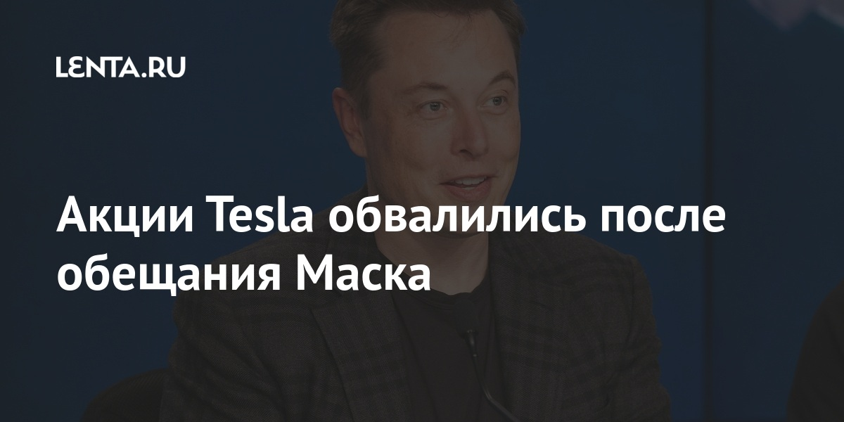 Акции Tesla обвалились после обещания Маска