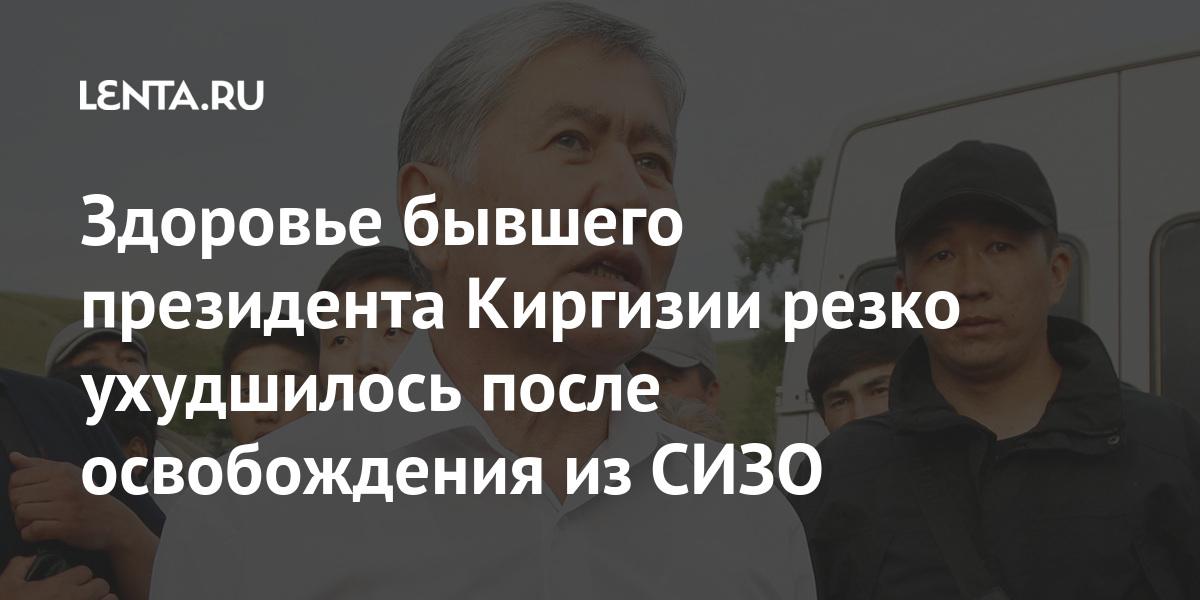 Здоровье бывшего президента Киргизии резко ухудшилось после освобождения из СИЗО