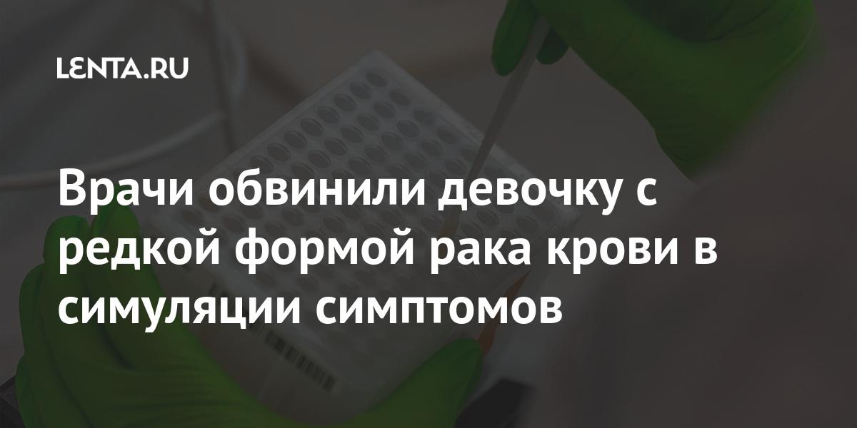 Врачи обвинили девочку с редкой формой рака крови в симуляции симптомов - Lenta.ru