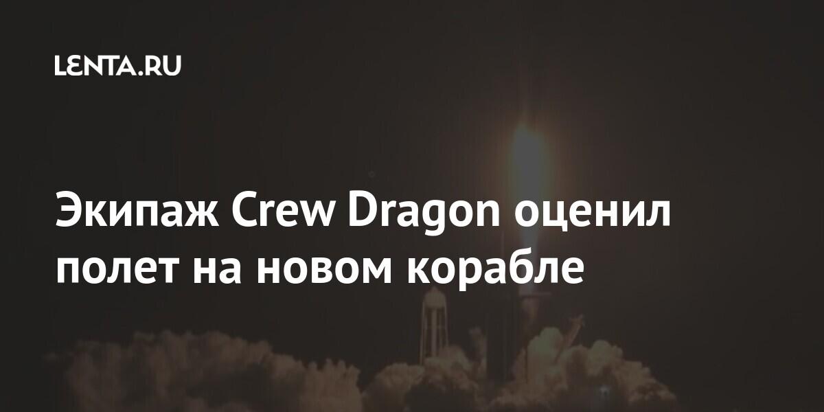 Экипаж Crew Dragon оценил полет на новом корабле