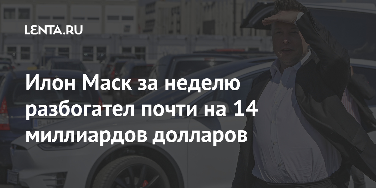 Илон Маск за неделю разбогател почти на 14 миллиардов долларов
