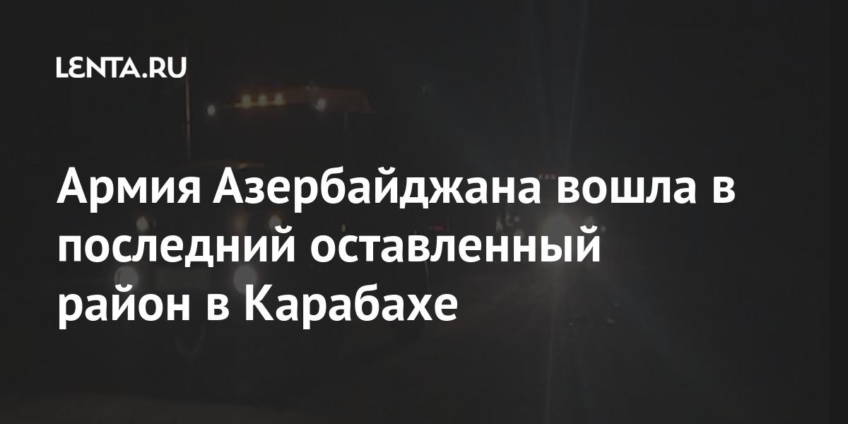 Армия Азербайджана вошла в последний оставленный район в Карабахе