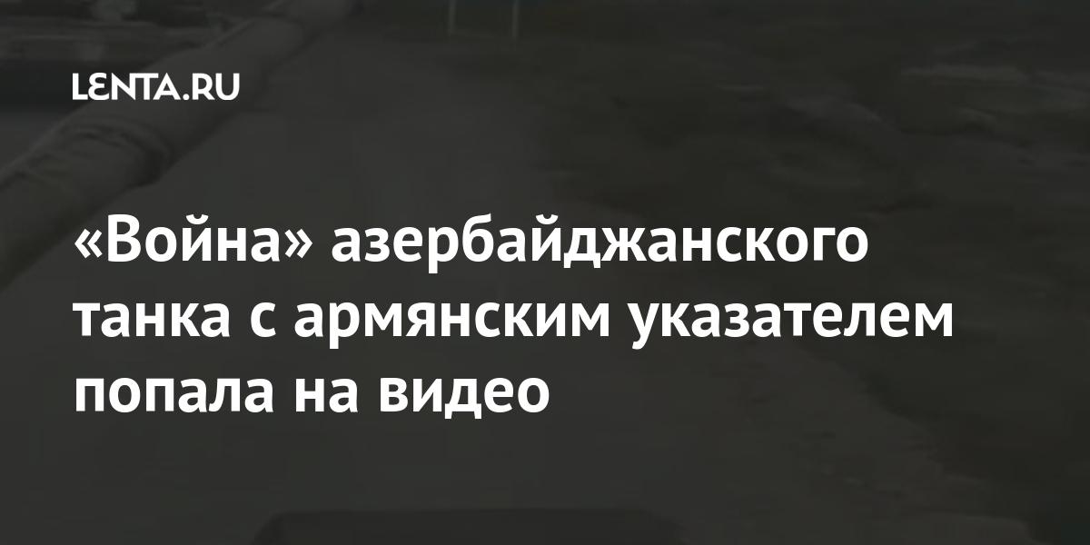 «Война» азербайджанского танка с армянским указателем попала на видео