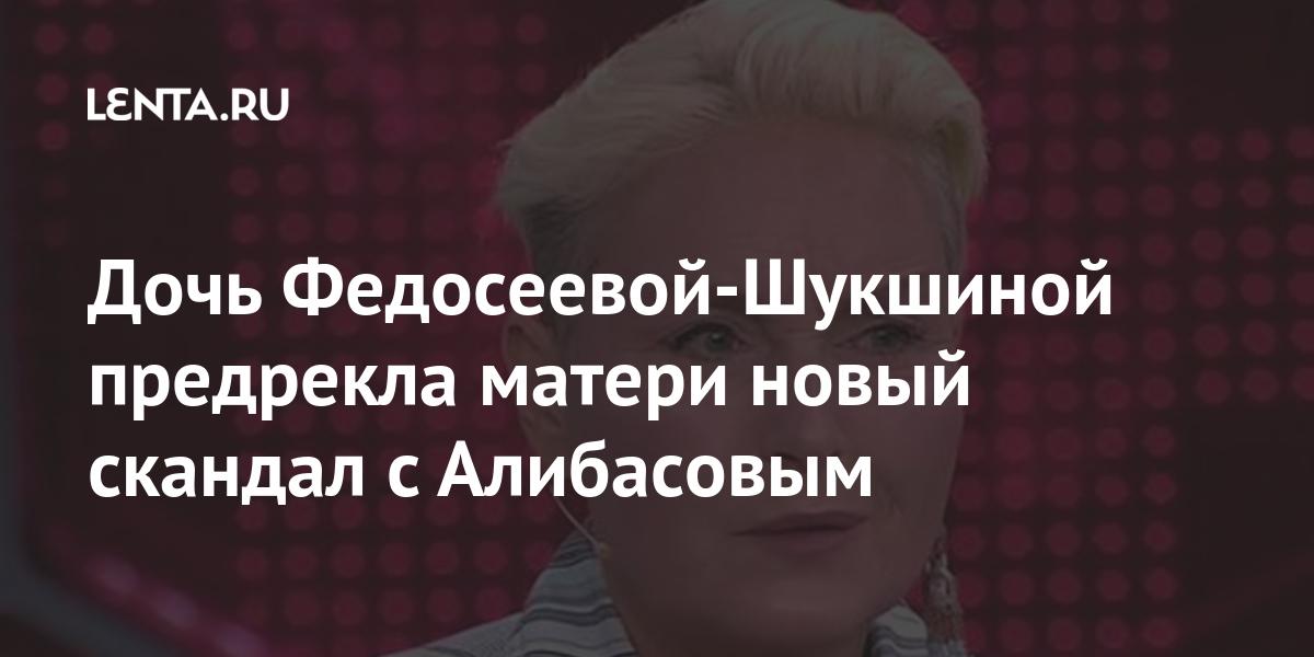 Дочь Федосеевой-Шукшиной предсказала матери новый скандал с Алибасовым Музыка Культура: Lenta.ru