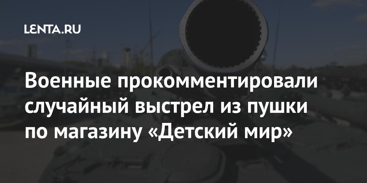 Военные прокомментировали случайный выстрел из пушки по магазину «Детский мир»