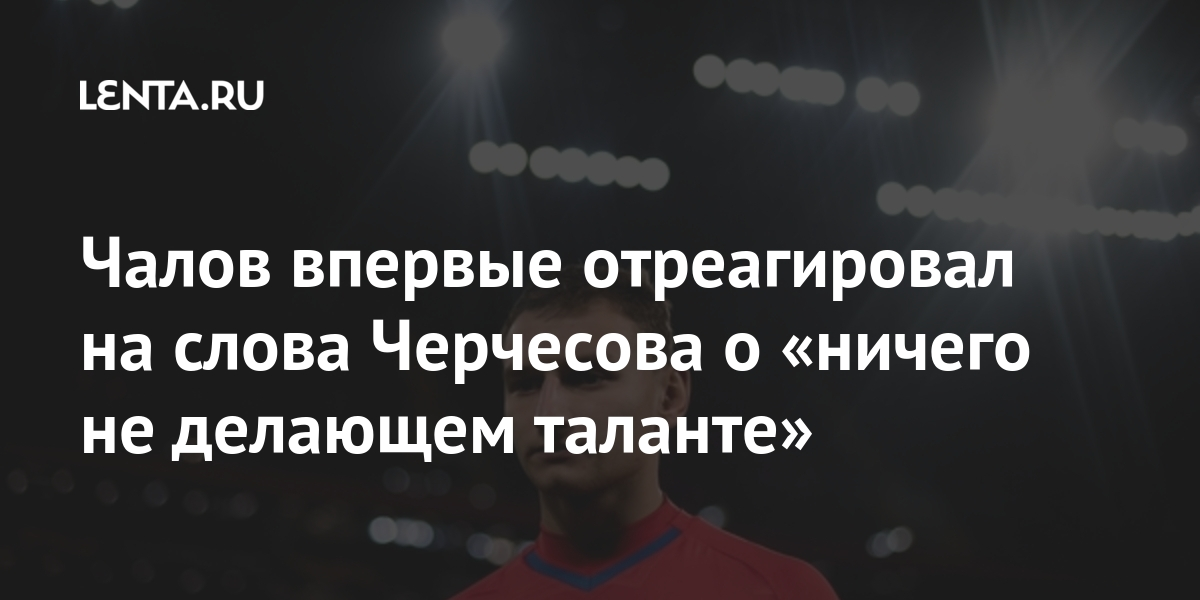 Чалов впервые отреагировал на слова Черчесова о «ничего не позорный талант»: Футбол: Спорт: Lenta.ru