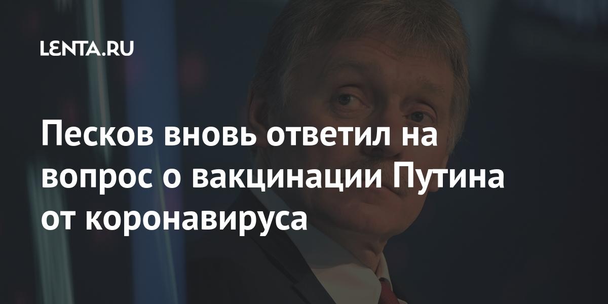 Песков снова ответил на вопрос о вакцинации Путина от коронавируса: Политика: Россия: Lenta.ru