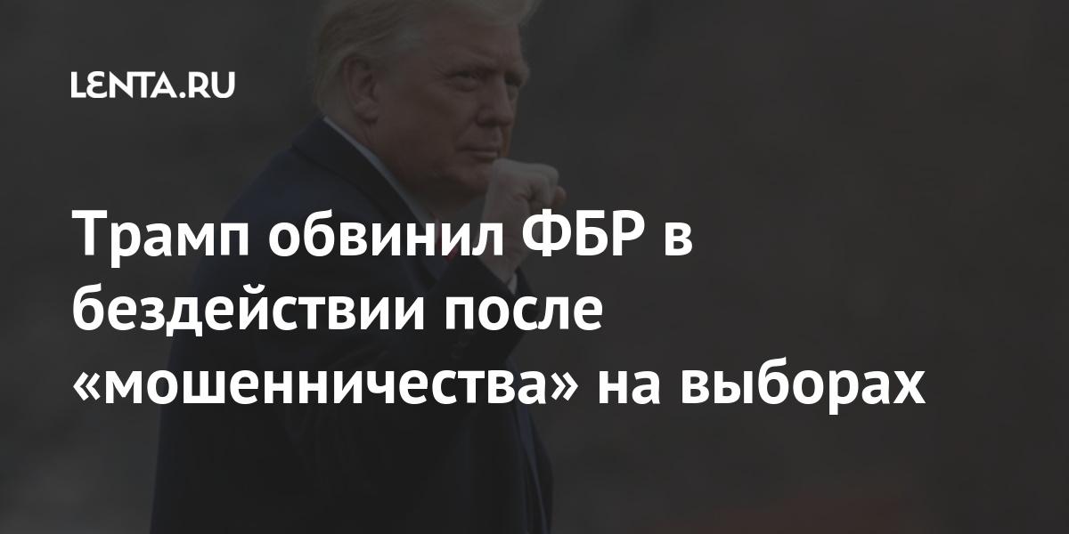 Трамп обвинил ФБР в бездействии после «мошенничества» на выборах: Политика Мир: Lenta.ru