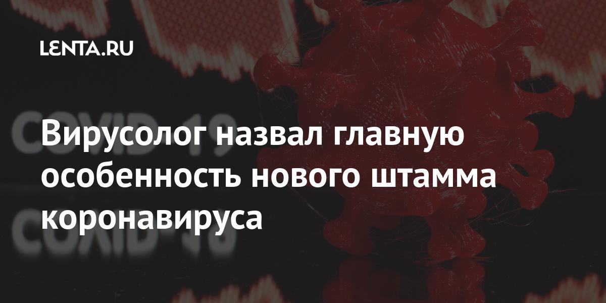 Вирусолог назвал главную особенность нового штамма коронавируса: Общество: Россия: Lenta.ru