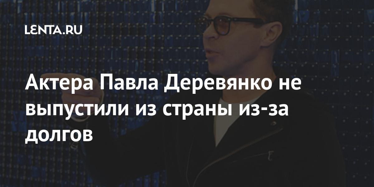 Актера Павла Деревянко не выпустили из страны из-за долгов