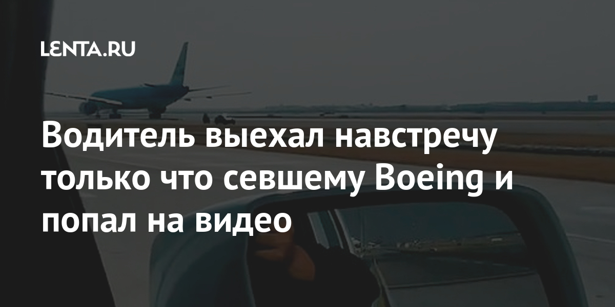 Водитель выехал навстречу только что севшему Boeing и попал на видео