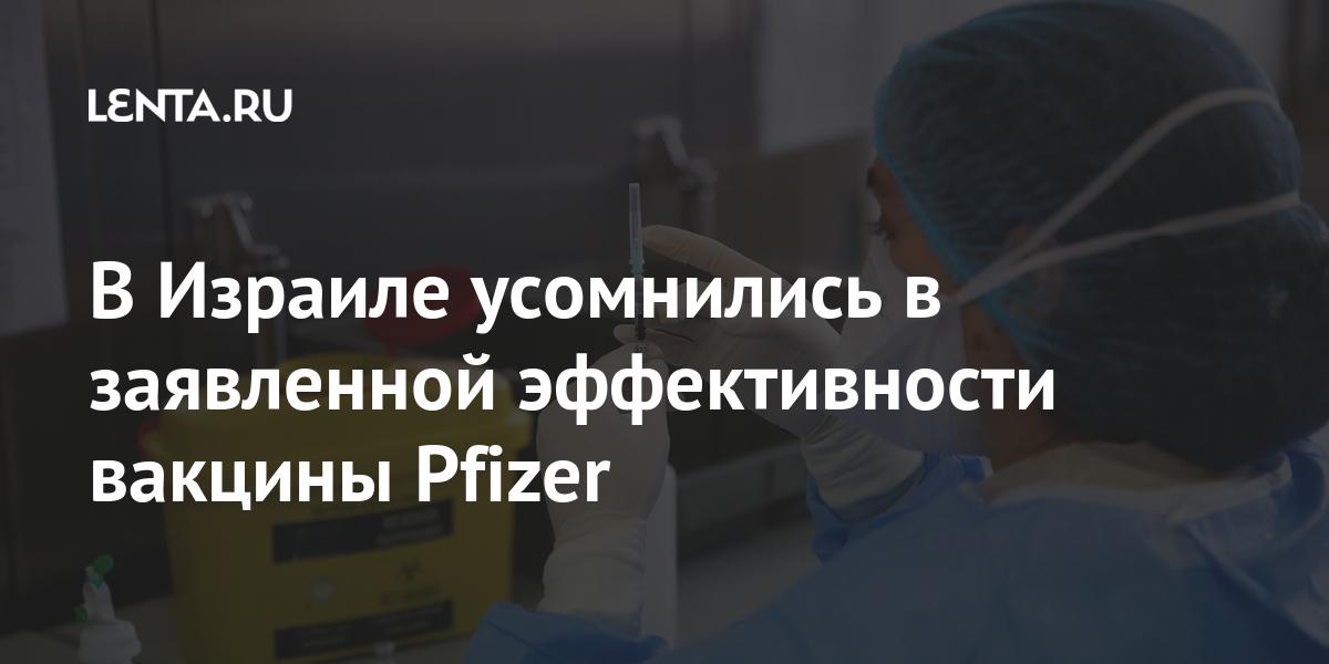 В Израиле усомнились в заявленной эффективности вакцины Pfizer