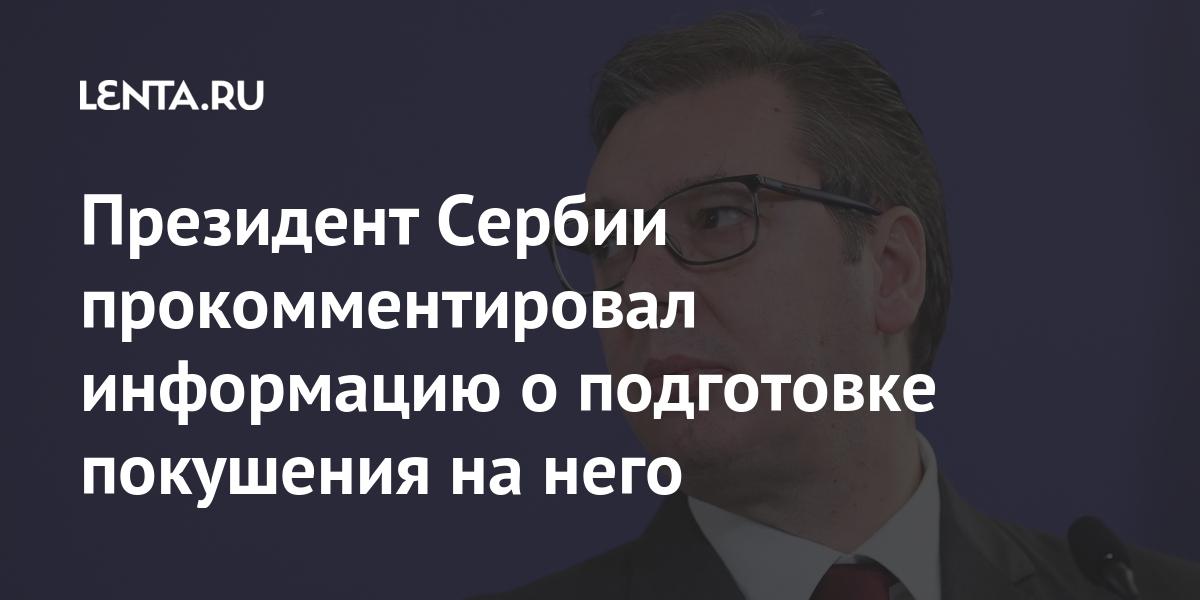 Президент Сербии прокомментировал информацию о подготовке покушения на него