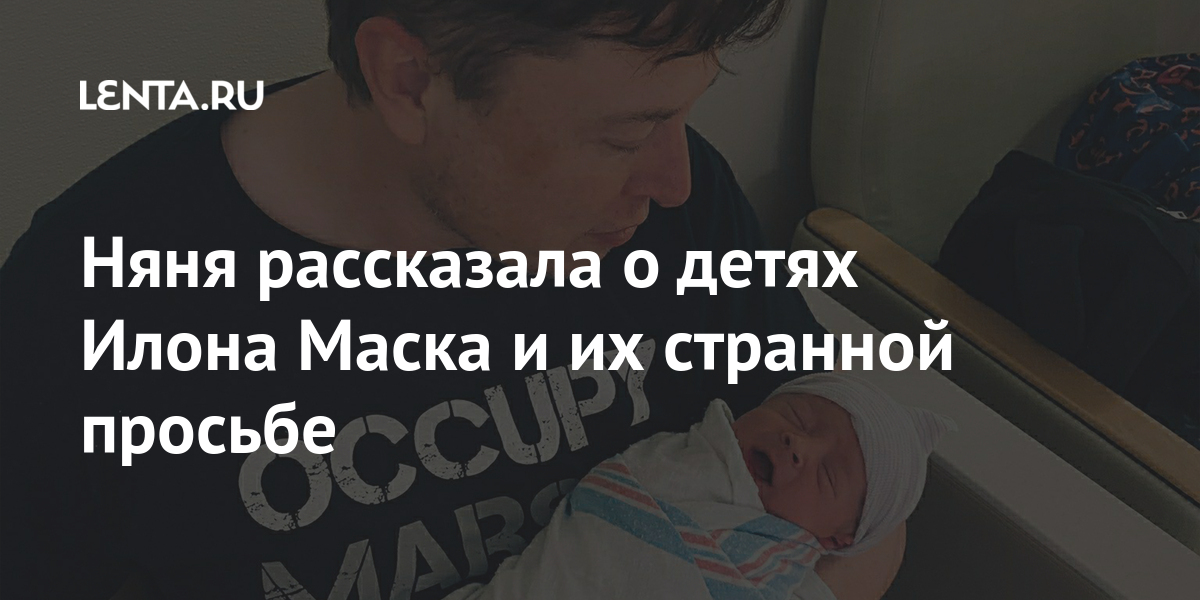 Няня рассказала о детях Илона Маска и их странной просьбе