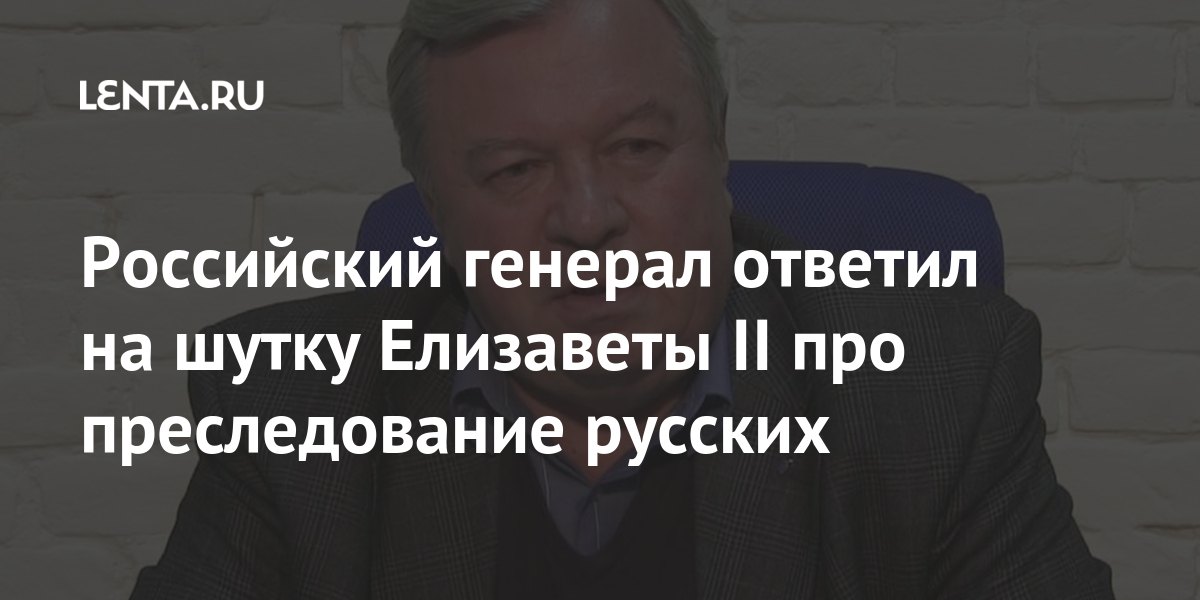 share 5ef9cfb133ef8a6ac35b1d83a9b038ee Российский генерал ответил на шутку Елизаветы II про преследование русских