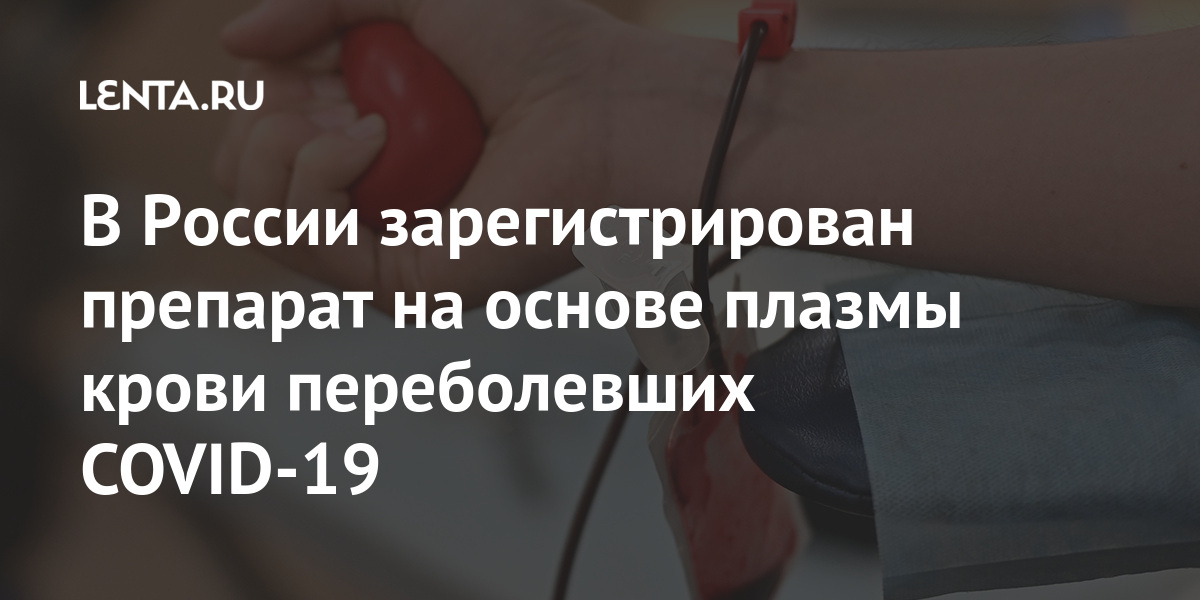 share 6c2f064e6d107d90ffb5d2f0e6c0bb71 В России зарегистрирован препарат на основе плазмы крови переболевших COVID-19