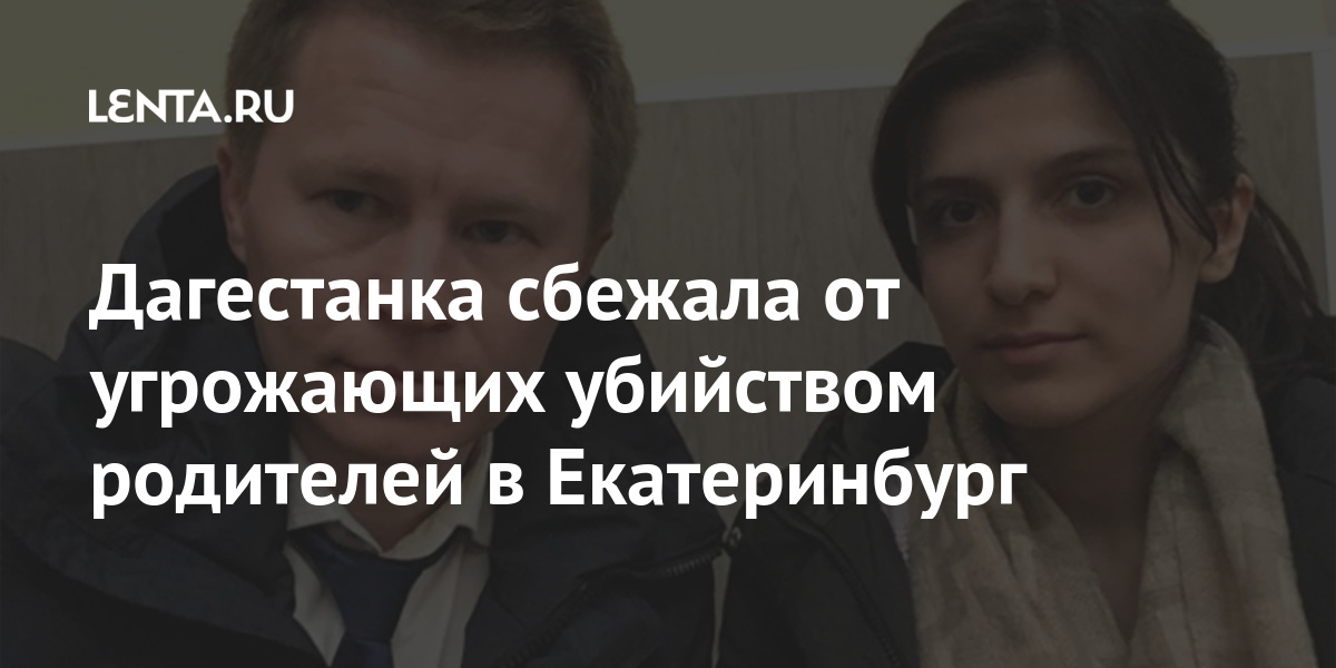 share 8a42bffdaca0454b11d75425913241f8 Дагестанка сбежала от угрожающих убийством родителей в Екатеринбург
