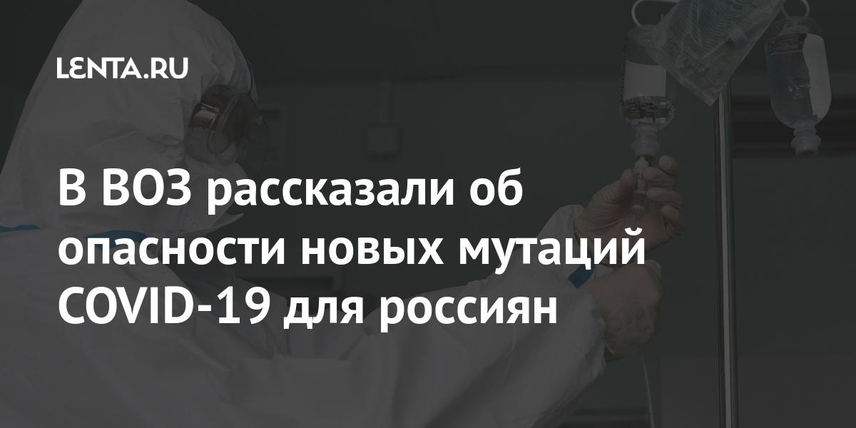 В ВОЗ рассказали об опасности новых мутаций COVID-19 для россиян