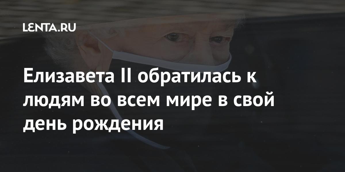 Елизавета II обратилась к людям во всем мире в свой день рождения: Люди: Из жизни: Lenta.ru