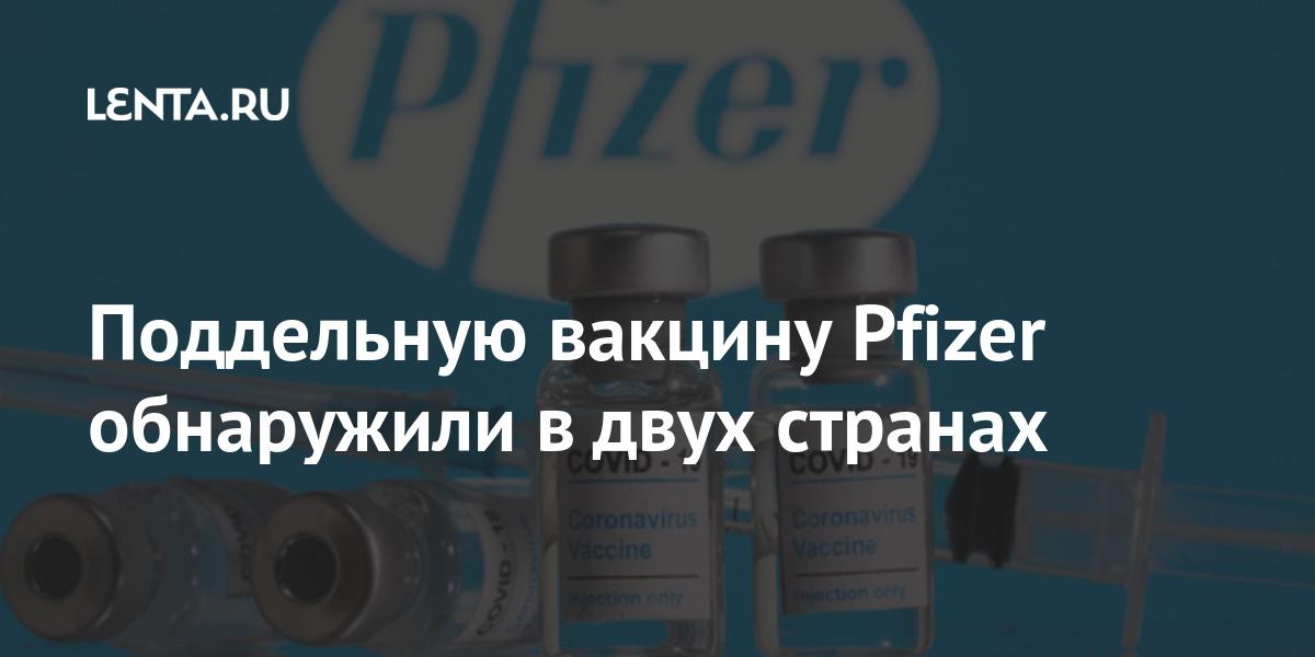 Поддельную вакцину Pfizer обнаружили в двух странах: Общество: Мир: Lenta.ru