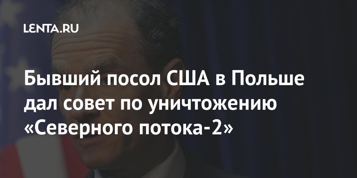 Бывший посол США в Польше дал совет по уничтожению «Северного потока-2»: Политика Мир: Lenta.ru