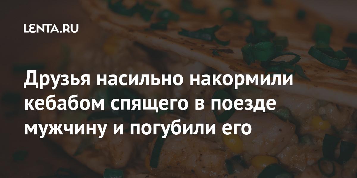 Друзья насильно накормили кебаб спящего в поезде мужа и погубили его: Происшествия: Из жизни: Lenta.ru
