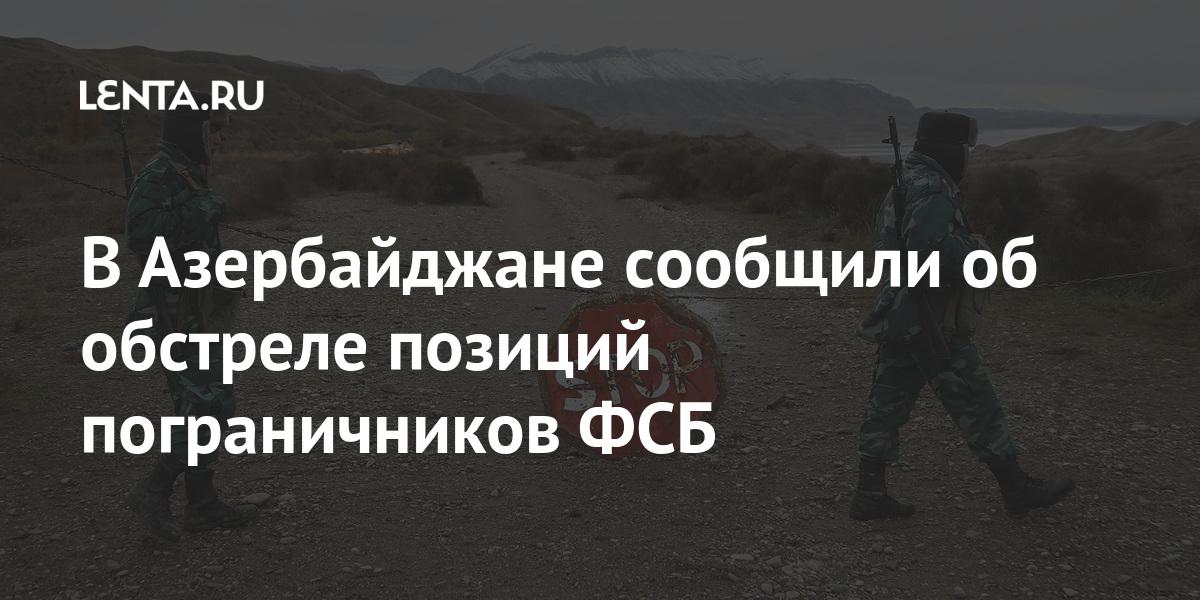 В Азербайджане сообщили об обстреле позиций пограничников ФСБ: Закавказье Бывший СССР: Lenta.ru