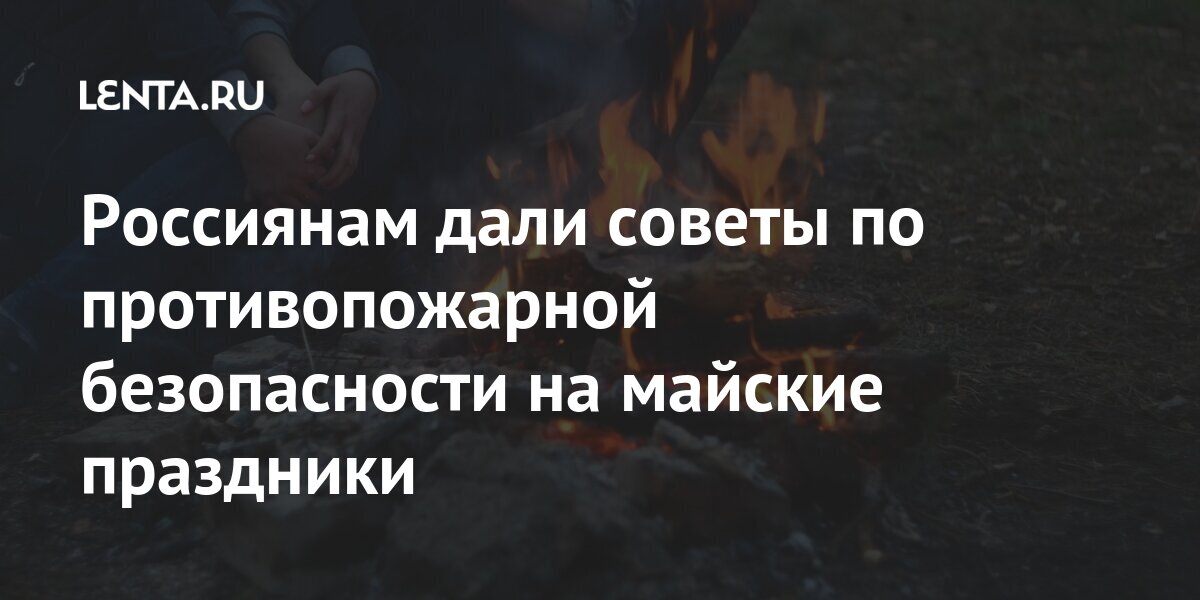 Россиянам дали советы по противопожарной безопасности на майские праздники