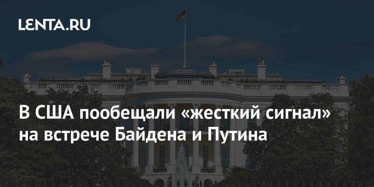 В США пообещали «жесткий сигнал» на встрече Байдена и Путина