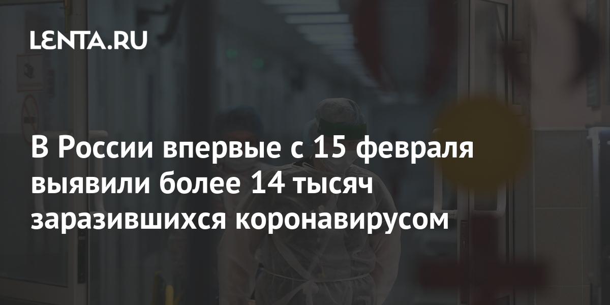 В России впервые с 15 февраля выявили более 14 тысяч заразившихся коронавирусом