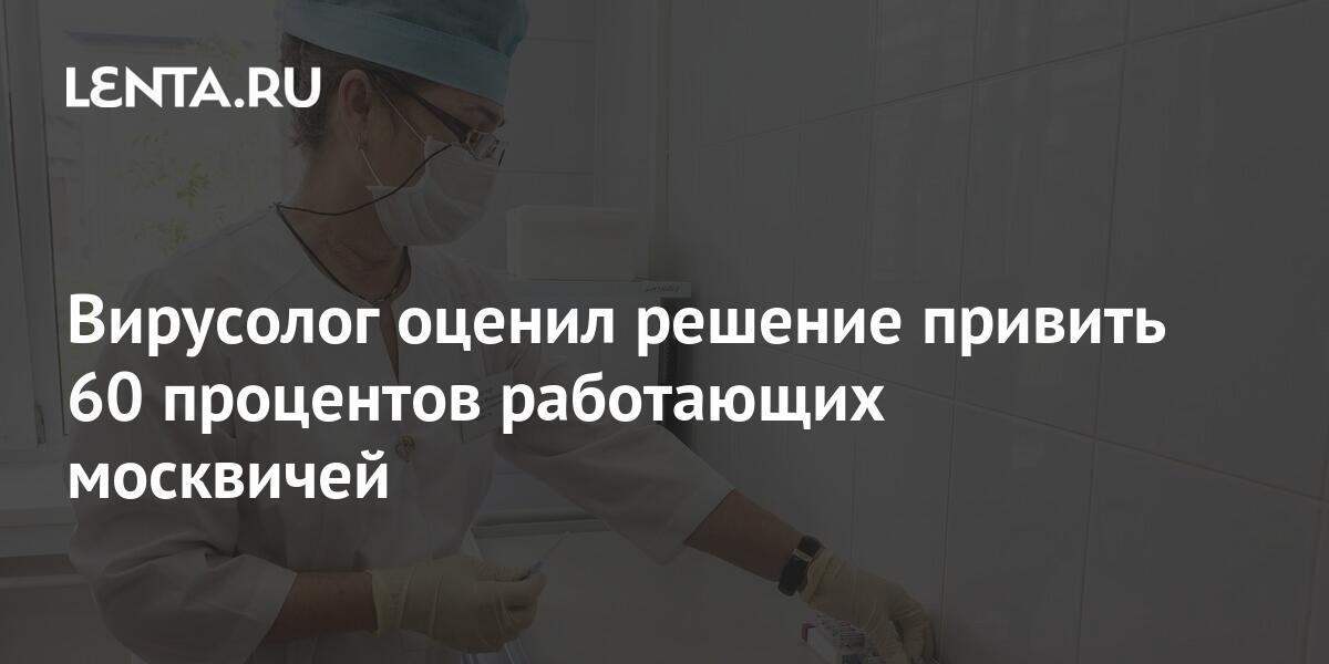 Вирусолог оценил решение привить 60 процентов работающих москвичей