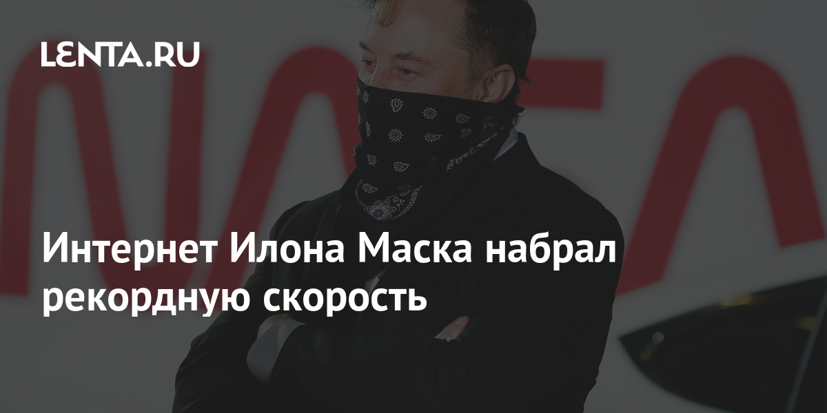 Интернет Илона Маска набрал рекордную скорость - Lenta.ru