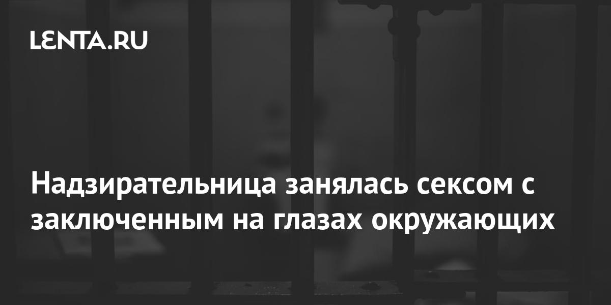 Надзирательница занялась сексом с заключенным на глазах окружающих