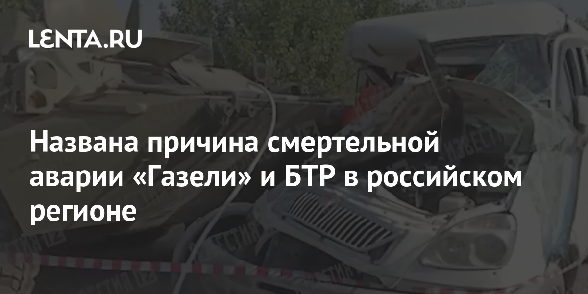 share e9db6408736ddcdc4f4f0458f1d0a7e2 Названа причина смертельной аварии «Газели» и БТР в российском регионе
