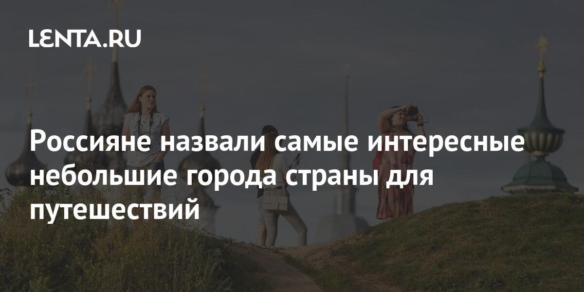 share 3d9c47824d6eadb1058747e11808c577 Россияне назвали самые интересные небольшие города страны для путешествий