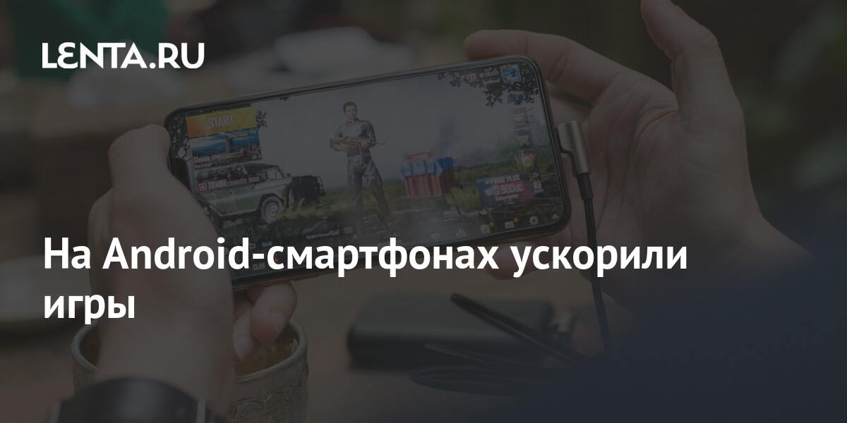 share a42f790da65b55e684aed4ac1b6af84c На Android-смартфонах ускорили игры