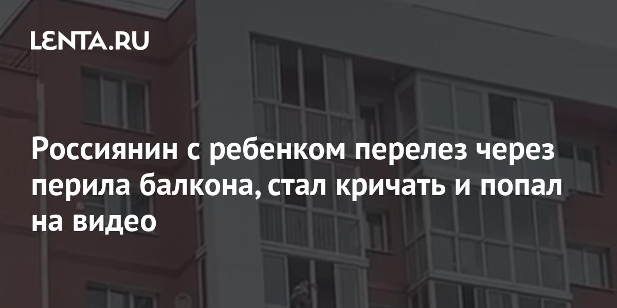 share ffa837abcb17f533d47b0d8fe9207c2a Россиянин с ребенком перелез через перила балкона, стал кричать и попал на видео