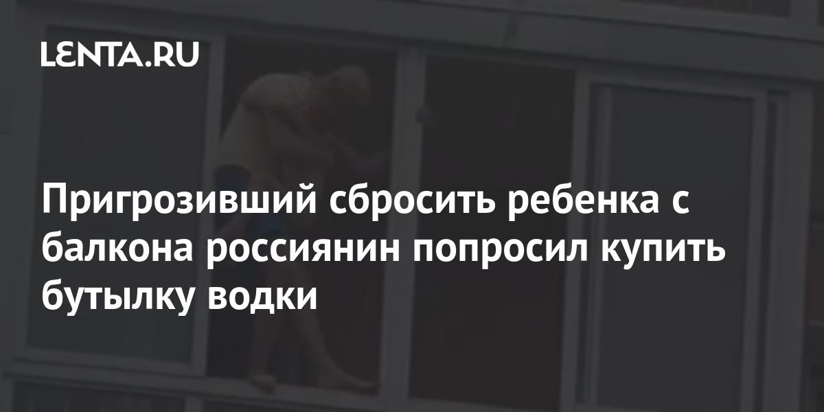 share c6de5fe0a73a8e1304ed87434524ed83 Пригрозивший сбросить ребенка с балкона россиянин попросил купить бутылку водки