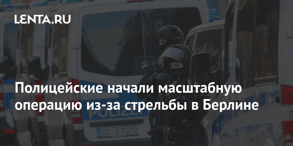 Полицейские начали масштабную операцию из-за стрельбы в Берлине